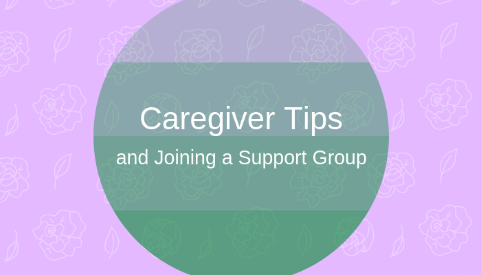 Caregiver Tips and Why It's Important to Join a Support Group